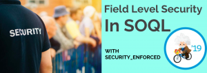 Field Level Security In SOQL – #Spring19